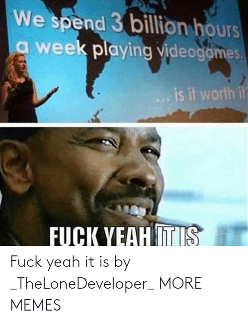 It Is: Fuck yeah it is by _TheLoneDeveloper_ MORE MEMES