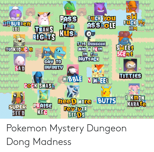 pokemon mystery dungeon: FUCK YOu  ASShoLE  PASS  FUCK MY  ARM  TNBURDEN  LOL  Tbe  Kush  TRANS  RIGHTS  TIS DUNGEON  WAS A PAIN  IN The  NUTSACK  SWEET  SCENT  DUSKDOUChe  GAY TO  INFINITY  SA D  TITTIES  WIBBLE N WHEEL  COCK SMASH  I Know  KARATE  neeD More BUTTS  revlyER  SEE DS  SUPER PRAISE  KEC  SEE D Pokemon Mystery Dungeon Dong Madness