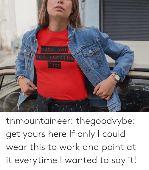 if only: FUCK YOU  YOU FUCKING  FUCK tnmountaineer:  thegoodvybe:  get yours here  If only I could wear this to work and point at it everytime I wanted to say it!