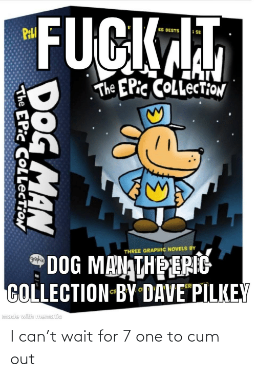 bests: FUCKAT  PILI  ES BESTS  The EPic COLLECTION  THREE GRAPHIC NOVELS BY  DOG MAN THE ERIC  COLLECTION-BY DAVE PILKEY  graphix  imade with mematic  DOG MAN  The EPic COLLECTION I can't wait for 7 one to cum out