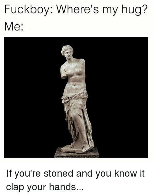 Fuckboy, Classical Art, and You: Fuckboy: Where's my hug?  Me If you're stoned and you know it clap your hands...