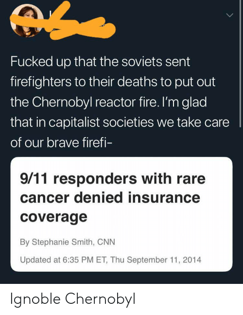 stephanie: Fucked up that the soviets sent  firefighters to their deaths to put out  the Chernobyl reactor fire. I'm glad  that in capitalist societies we take care  of our brave firefi-  9/11 responders with rare  cancer denied insurance  coverage  By Stephanie Smith, CNN  Updated at 6:35 PM ET, Thu September 11, 2014 Ignoble Chernobyl