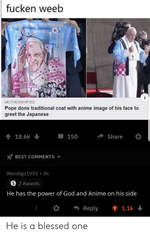 Japanese: fucken weeb  WE ARE YOUR  te gderemost  Conta  conmigo  Rezapor  jóvenes dlapon  MOTHERSHIP.SG  Pope dons traditional coat with anime image of his face to  greet the Japanese  18.6k  150  Share  BEST COMMENTS  Wendigo1992- 3h  S 2 Awards  He has the power of God and Anime on his side  Reply  t 1.1k He is a blessed one