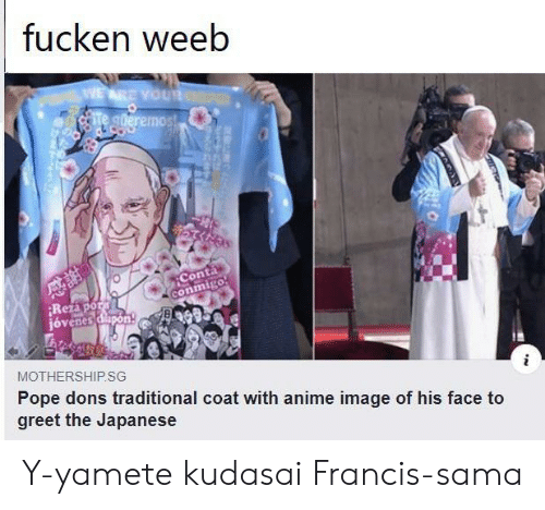 His Face: fucken weeb  WEARE YOUR  Te gderemos!  Conta  conmigo  Rezapor  jóvenes dapon  MOTHERSHIP.SG  Pope dons traditional coat with anime image of his face to  greet the Japanese Y-yamete kudasai Francis-sama