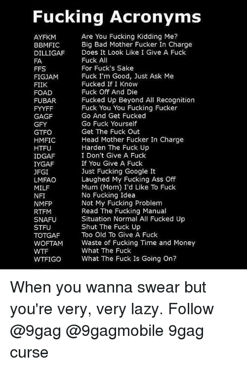 Fubar, Memes, and Milf: Fucking Acronyms  Are You Fucking Kidding Me?  AYFKM  Big Bad Mother Fucker In Charge  BBMIFIC  DILLIGAF Does It Look Like I Give A Fuck  Fuck A  FA  For Fuck's Sake  FFS  Fuck I'm Good, Just Ask Me  FIGJAM  Fucked If I Know  FIIK  Fuck Off And Die  FOAD  Fucked Up Beyond All Recognition  FUBAR.  Fuck You You Fucking Fucker  FYYFF  Go And Get Fucked  GAGF  Go Fuck Yourself  GFY  Get The Fuck Out  GTFO  Head Mother Fucker In Charge  HMFIC  Harden The Fuck Up  HTFU  IDGAF  I Don't Give A Fuck  If You Give A Fuck  IYGAF  Just Fucking Google It  JFGI  Laughed My Fucking Ass Off  LMFAO  Mum (Mom) I'd Like To Fuck  MILF  No Fucking Idea  NFI  Not My Fucking Problem  NMFP  Read The Fucking Manual  RTFM  Situation Normal All Fucked Up  SNAFU  Shut The Fuck Up  STFU  Too Old To Give A Fuck  TOTGAF  WOFTAM Waste of Fucking Time and Money  What The Fuck  WTFIGO What The Fuck Is Going on? When you wanna swear but you're very, very lazy. Follow @9gag @9gagmobile 9gag curse