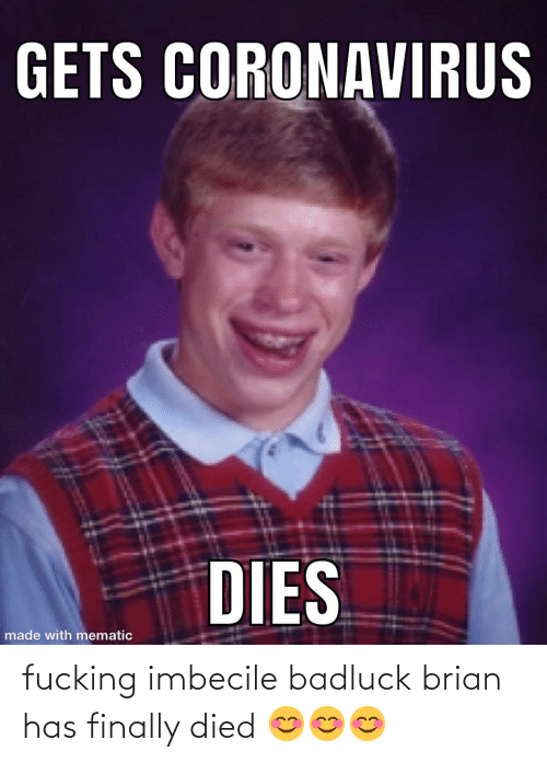 imbecile: fucking imbecile badluck brian has finally died 😊😊😊