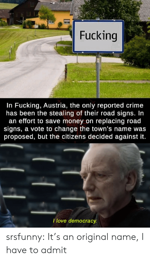 Democracy: Fucking  In Fucking, Austria, the only reported crime  has been the stealing of their road signs. In  an effort to save money on replacing road  signs, a vote to change the town's name was  proposed, but the citizens decided against it.  Ilove democracy. srsfunny:  It's an original name, I have to admit