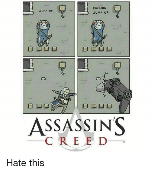 jumping up: FUCKING  JUMP UP.  JUMP UP.  ASSASSINS  C R E E D Hate this