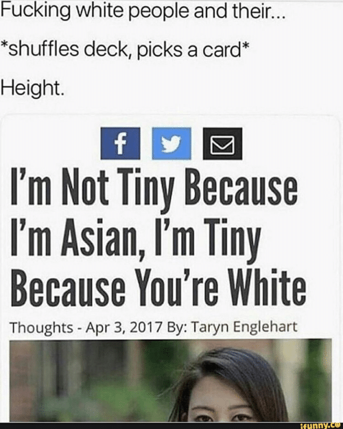 Taryn: Fucking white people and their...  *shuffles deck, picks a card*  Height.  f  I'm Not Tiny Because  I'm Asian, I'm Tiny  Because You're White  Thoughts - Apr 3, 2017 By: Taryn Englehart  ifunny.co