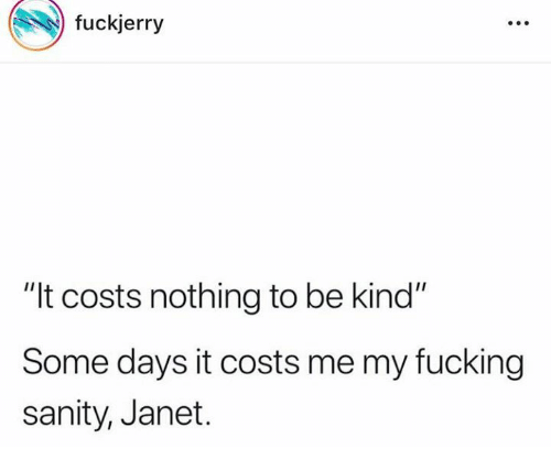 """Fuckjerry: fuckjerry  """"It costs nothing to be kind""""  Some days it costs me my fucking  sanity, Janet."""