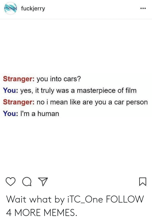 Fuckjerry: fuckjerry  Stranger: you into cars?  You: yes, it truly was a masterpiece of film  Stranger: no i mean like are you a car person  You: I'm a human Wait what by iTC_One FOLLOW 4 MORE MEMES.