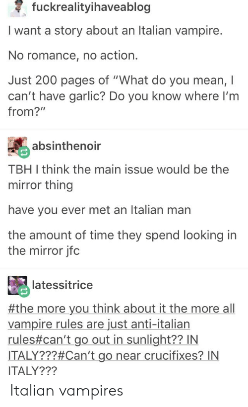 """Looking In The Mirror: fuckrealityihaveablog  I want a story about an Italian vampire.  No romance, no action.  Just 200 pages of """"What do you mean, I  can't have garlic? Do you know where I'm  from?""""  absinthenoir  TBH I think the main issue would be the  mirror thing  have you ever met an Italian man  the amount of time they spend looking in  the mirror jfc  latessitrice  #the more you think about it the more all  vampire rules are just anti-italian  rules#can't-go out in sunlight?? IN  ITALY???#Can't go near crucifixes? IN  ITALY??? Italian vampires"""