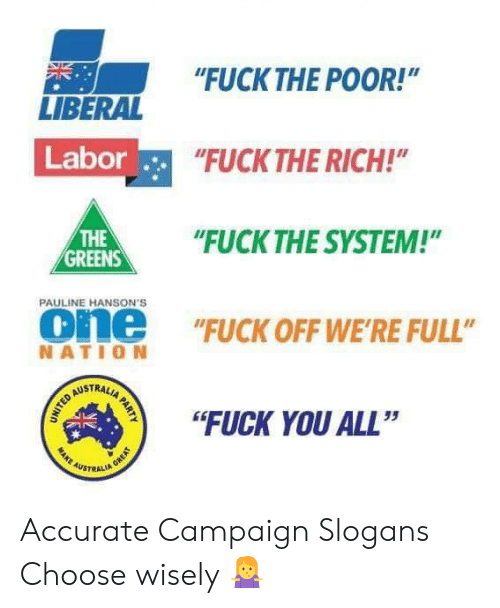 "Fuck You, Memes, and Fuck: ""FUCKTHE POOR!""  NE  LIBERAL  Labor  FUCK THE RICH!  HE""UCK THE SYSTEM!""  THE  GREENS  PAULINE HANSON'S  one ""FUCK OFF WE'RE FULL""  NATIO N  STRAL  ""FUCK YOU ALL""  35  AUSTRALI Accurate Campaign Slogans Choose wisely 🤷‍♀️"