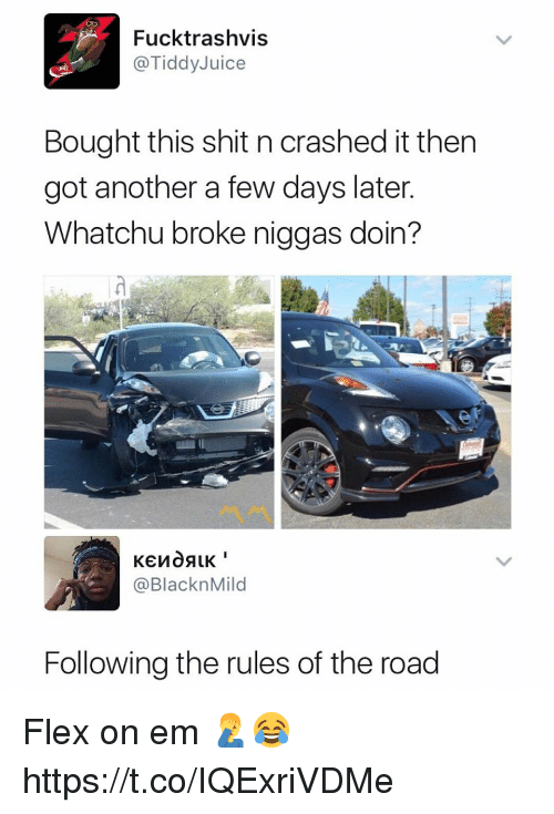 Flexes: Fucktrashvis  @TiddyJuice  Bought this shit n crashed it then  got another a few days later  Whatchu broke niggas doin?  @BlacknMild  Following the rules of the road Flex on em 🤦♂️😂 https://t.co/IQExriVDMe