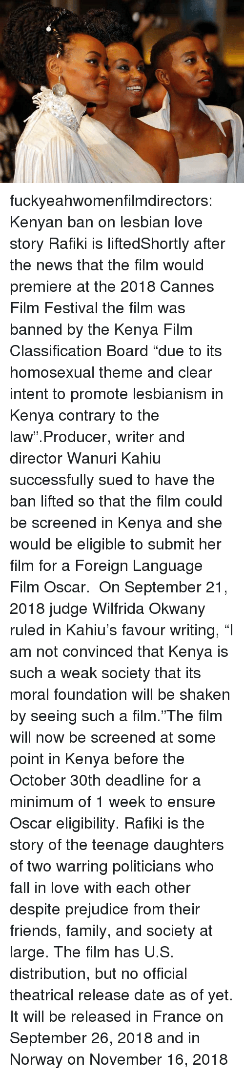 "Fall, Family, and Friends: fuckyeahwomenfilmdirectors:  Kenyan ban on lesbian love story Rafiki is liftedShortly after the news that the film would premiere at the 2018 Cannes Film Festival the film was banned by the Kenya Film Classification Board ""due to its homosexual theme and clear intent to promote lesbianism in Kenya contrary to the law"".Producer, writer and director Wanuri Kahiu successfully sued to have the ban lifted so that the film could be screened in Kenya and she would be eligible to submit her film for a Foreign Language Film Oscar.  On September 21, 2018 judge Wilfrida Okwany ruled in Kahiu's favour writing, ""I am not convinced that Kenya is such a weak society that its moral foundation will be shaken by seeing such a film.""The film will now be screened at some point in Kenya before the October 30th deadline for a minimum of 1 week to ensure Oscar eligibility. Rafiki is the story of the teenage daughters of two warring politicians who fall in love with each other despite prejudice from their friends, family, and society at large. The film has U.S. distribution, but no official theatrical release date as of yet. It will be released in France on September 26, 2018 and in Norway on November 16, 2018"