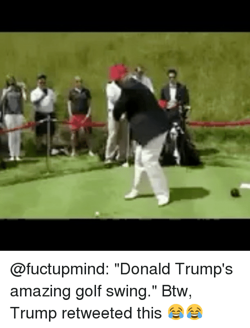 "Memes, Golf, and Trump: @fuctupmind: ""Donald Trump's amazing golf swing."" Btw, Trump retweeted this 😂😂"