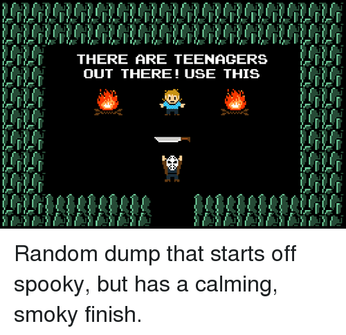 Spooky, Random, and Teenagers: {-ful  f  THERE ARE TEENAGERS  OUT THERE! USE THIS Random dump that starts off spooky, but has a calming, smoky finish.
