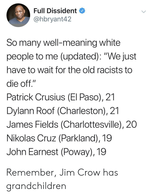 "White People, Charleston, and Meaning: Full Dissident  @hbryant42  So many well-meaning white  people to me (updated): ""We just  have to wait for the old racists to  die off.""  Patrick Crusius (El Paso), 21  Dylann Roof (Charleston), 21  James Fields (Charlottesville), 20  Nikolas Cruz (Parkland), 19  John Earnest (Poway), 19 Remember, Jim Crow has grandchildren"