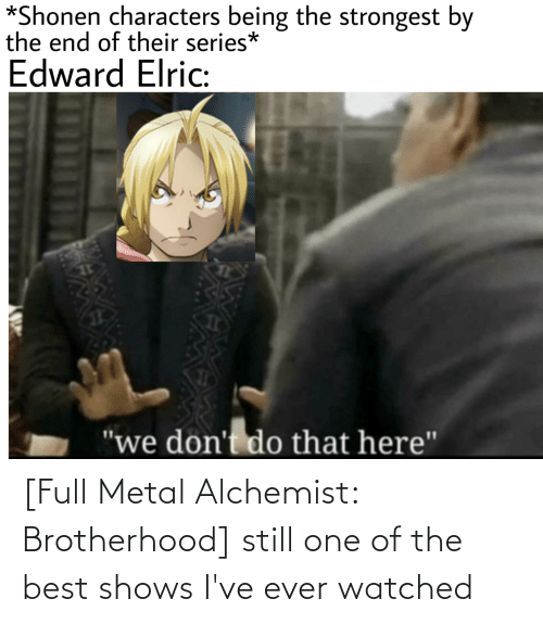 Watched: [Full Metal Alchemist: Brotherhood] still one of the best shows I've ever watched