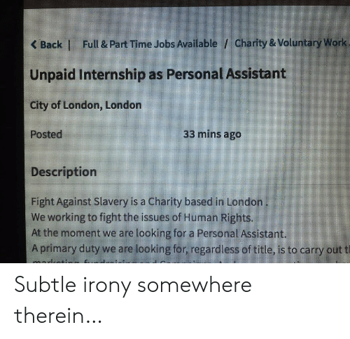 Work, Irony, and Jobs: Full & Part Time Jobs Available / Charity & Voluntary Work  <Back |  Unpaid Internship as Personal Assistant  City of London, London  33 mins ago  Posted  Description  Fight Against Slavery is a Charity based in London  We working to fight the issues of Human Rights.  At the moment we are looking for a Personal Assistant.  Aprimary duty we are looking for, regardless of title, is to carry out t Subtle irony somewhere therein…
