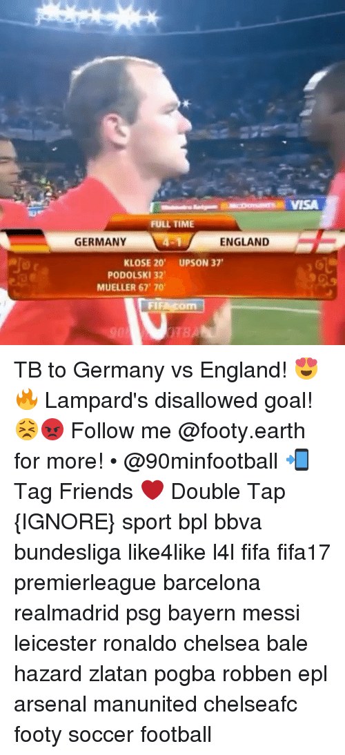 bpl: FULL TIME  GERMANY  ENGLAND  KLOSE 20'  UPSON 37'  PODOLSKI 32  MUELLER 67 70'  FIR Com  TBA TB to Germany vs England! 😍🔥 Lampard's disallowed goal! 😣😡 Follow me @footy.earth for more! • @90minfootball 📲 Tag Friends ❤️ Double Tap {IGNORE} sport bpl bbva bundesliga like4like l4l fifa fifa17 premierleague barcelona realmadrid psg bayern messi leicester ronaldo chelsea bale hazard zlatan pogba robben epl arsenal manunited chelseafc footy soccer football