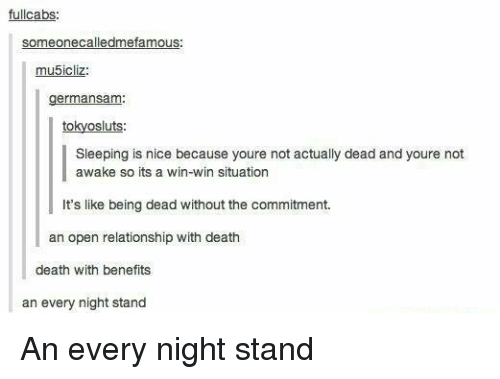Not Awake: fullcabs  someone calledmefamous:  mu5icliz  germansam  to  sluts  Sleeping is nice because youre not actually dead and youre not  awake so its a win-win situation  It's like being dead without the commitment.  an open relationship with death  death with benefits  an every night stand An every night stand