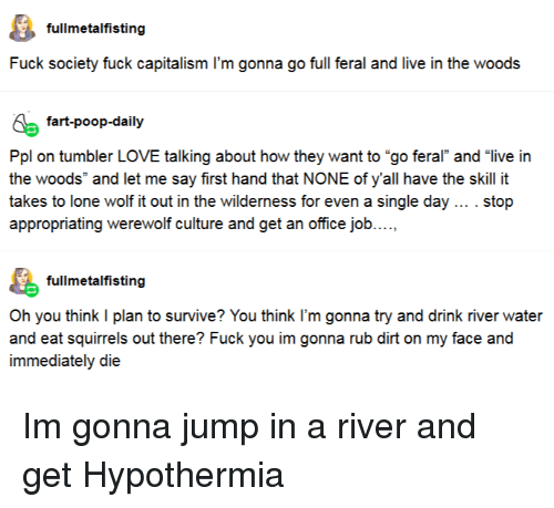 """werewolf: fullmetalfisting  Fuck society fuck capitalism I'm gonna go full feral and live in the woods  fart-poop-daily  Ppl on tumbler LOVE talking about how they want to """"go feral and """"live irn  the woods"""" and let me say first hand that NONE of y'all have the skill it  takes to lone wolf it out in the wilderness for even a single day . stop  appropriating werewolf culture and get an office job....,  fullmetalfisting  Oh you think I plan to survive? You think I'm gonna try and drink river water  immediately die Im gonna jump in a river and get Hypothermia"""