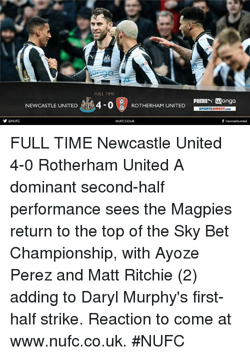 magpie: FULLTIME  NEWCASTLE UNITED  4-0  UNITED  pump  M Wonga  SPORTSDIRECT.coM  f newcastleunited  @NUFC  NUFCCOUK FULL TIME Newcastle United 4-0 Rotherham United  A dominant second-half performance sees the Magpies return to the top of the Sky Bet Championship, with Ayoze Perez and Matt Ritchie (2) adding to Daryl Murphy's first-half strike.  Reaction to come at www.nufc.co.uk. #NUFC