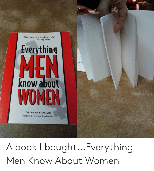 "News, Book, and Women: Fully reveals the shocking truth!""  Daily News  Everything  MEN  know about  WOMEN  DR. ALAN FRANCIS  America's Foremost Psychologist A book I bought...Everything Men Know About Women"