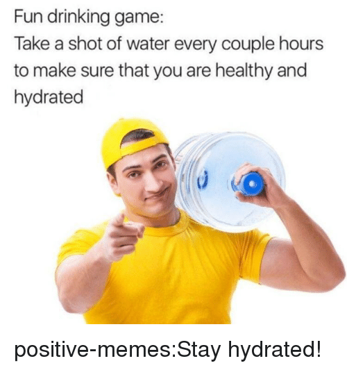Drinking, Memes, and Tumblr: Fun drinking game:  Take a shot of water every couple hours  to make sure that you are healthy and  hydrated positive-memes:Stay hydrated!