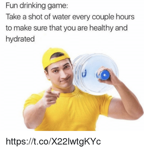 Drinking, Memes, and Game: Fun drinking game:  Take a shot of water every couple hours  to make sure that you are healthy and  hydrated https://t.co/X22lwtgKYc