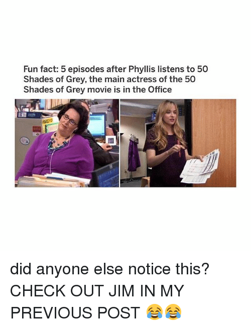 Phyllis: Fun fact: 5 episodes after Phyllis listens to 50  Shades of Grey, the main actress of the 50  Shades of Grey movie is in the Office  R00 did anyone else notice this? CHECK OUT JIM IN MY PREVIOUS POST 😂😂