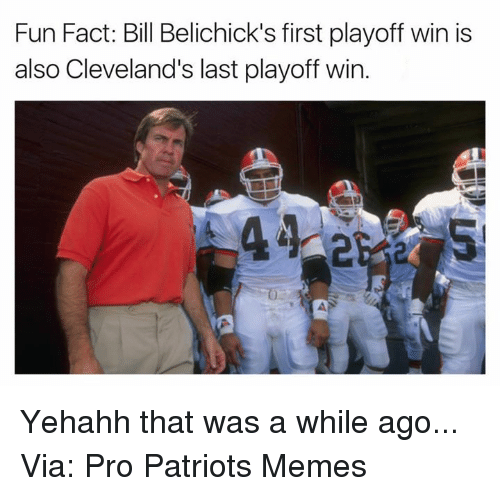 Bill Belichick, Facts, and Meme: Fun Fact: Bill Belichick's first playoff win is  also Cleveland's last playoff win Yehahh that was a while ago... Via: Pro Patriots Memes