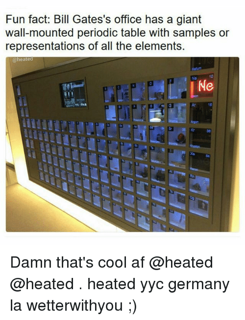 periodic table: Fun fact: Bill Gates's office has a giant  wall-mounted periodic table with samples or  representations of all the elements.  @heated Damn that's cool af @heated @heated . heated yyc germany la wetterwithyou ;)