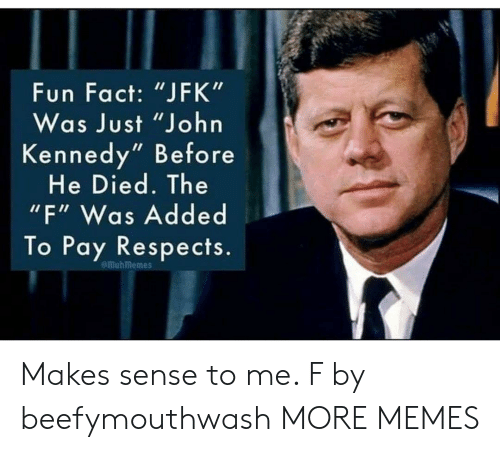 "kennedy: Fun Fact: ""JFK""  Was Just ""John  Kennedy"" Before  He Died. The  ""F"" Was Added  To Pay Respects.  emuhmemes Makes sense to me. F by beefymouthwash MORE MEMES"