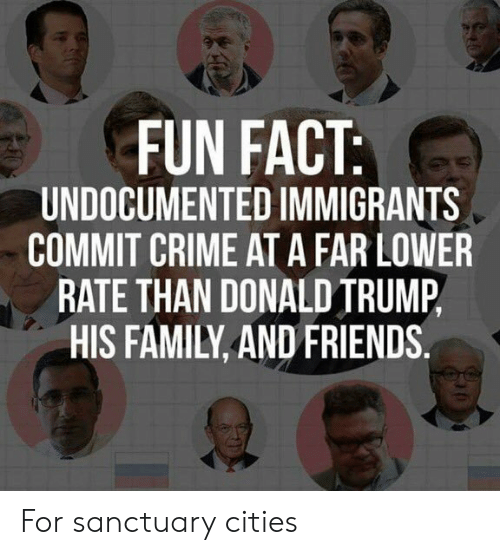 Crime, Donald Trump, and Family: FUN FACT  UNDOCUMENTED IMMIGRANTS  COMMIT CRIME AT A FAR LOWER  RATE THAN DONALD TRUMP,  HIS FAMILY, AND FRIENDS. For sanctuary cities