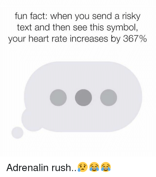 Memes, Heart, and Rush: fun fact: when you send a risky  text and then see this symbol  your heart rate increases by 367% Adrenalin rush..😥😂😂