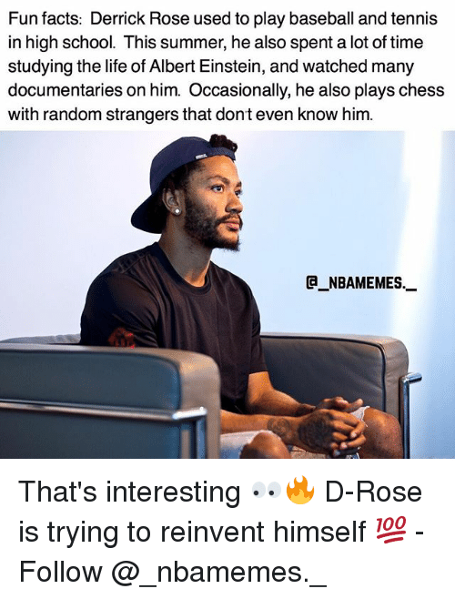 rosee: Fun facts: Derrick Rose used to play baseball and tennis  in high school. This summer, he also spent a lot of time  studying the life of Albert Einstein, and watched many  documentaries on him. Occasionally, he also plays chess  with random strangers that dont even know him.  @_ABAMEMEs.一 That's interesting 👀🔥 D-Rose is trying to reinvent himself 💯 - Follow @_nbamemes._