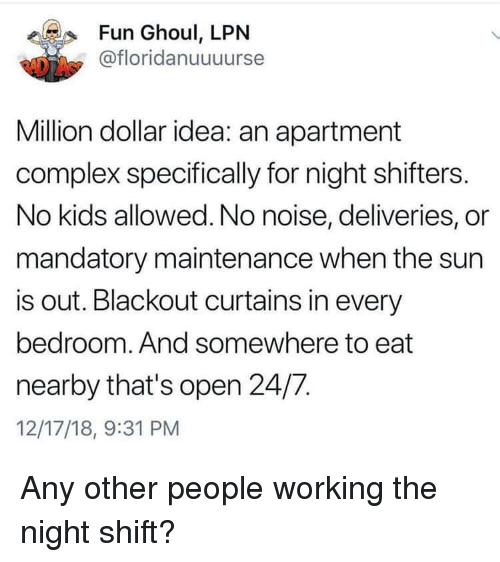 No Kids: Fun Ghoul, LPN  @floridanuuuurse  Million dollar idea: an apartment  complex specifically for night shifters.  No kids allowed. No noise, deliveries, or  mandatory maintenance when the sun  is out. Blackout curtains in every  bedroom. And somewhere to eat  nearby that's open 24/7.  12/17/18, 9:31 PM Any other people working the night shift?
