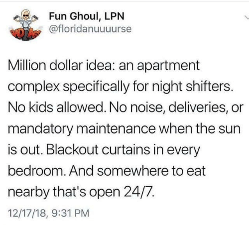 No Kids: Fun Ghoul, LPN  @floridanuuuurse  Million dollar idea: an apartment  complex specifically for night shifters.  No kids allowed. No noise, deliveries, or  mandatory maintenance when the sun  is out. Blackout curtains in every  bedroom. And somewhere to eat  nearby that's open 24/7.  12/17/18, 9:31 PM
