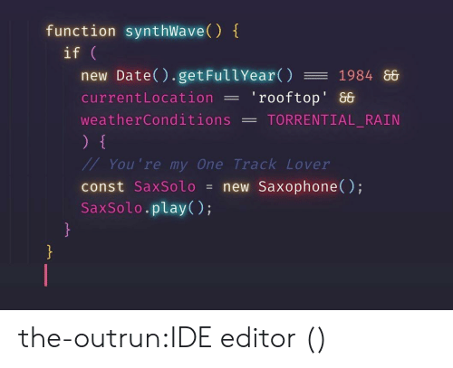 Tumblr, Blog, and Date: function synthWave()  if  new Date() . getFullYear() 1984 86  currentLocation'rooftop' &  weatherConditions -TORRENTIAL RAIN  You 're my One Track Lover  const SaxSolo = new Saxophone();  SaxSolo.play(); the-outrun:IDE editor ()