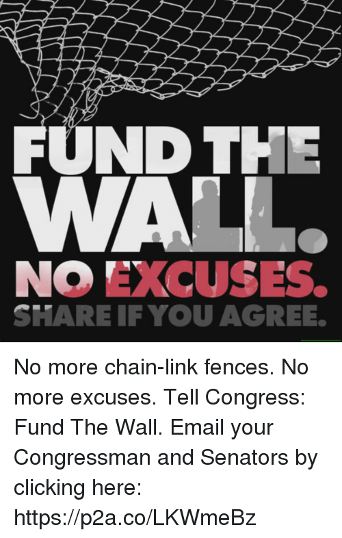 senators: FUND THE  NO EXCUSES.  SHARE IF YOU AGREE. No more chain-link fences. No more excuses.  Tell Congress: Fund The Wall.  Email your Congressman and Senators by clicking here: https://p2a.co/LKWmeBz