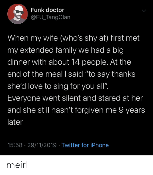 "sing: Funk doctor  @FU_TangClan  When my wife (who's shy af) first met  my extended family we had a big  dinner with about 14 people. At the  end of the meal I said ""to say thanks  she'd love to sing for you all"".  Everyone went silent and stared at her  and she still hasn't forgiven me 9 years  later  15:58 · 29/11/2019 · Twitter for iPhone meirl"