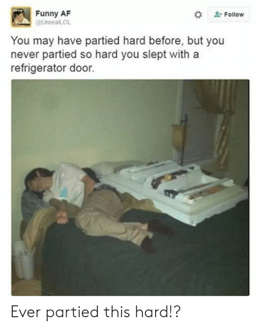 Funny Af: Funny AF  @UnreallOL  #  Follow  You may have partied hard before, but you  never partied so hard you slept witha  refrigerator door. Ever partied this hard!?