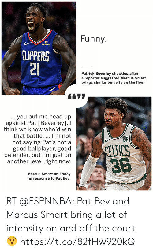 Friday, Funny, and Head: Funny  bumble  CLIPPERS  21  Patrick Beverley chuckled after  a reporter suggested Marcus Smart  brings similar tenacity on the floor  . you put me head up  against Pat [Beverley], I  think we know who'd win  that battle. ... I'm not  not saying Pat's not a  good ballplayer, good  defender, but I'm just on  another level right now.  CELTICS  36  Marcus Smart on Friday  in response to Pat Bev RT @ESPNNBA: Pat Bev and Marcus Smart bring a lot of intensity on and off the court 😯 https://t.co/82fHw920kQ