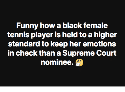 Is Held: Funny how a black female  tennis player is held to a higher  standard to keep her emotions  in check than a Supreme Court  nominee