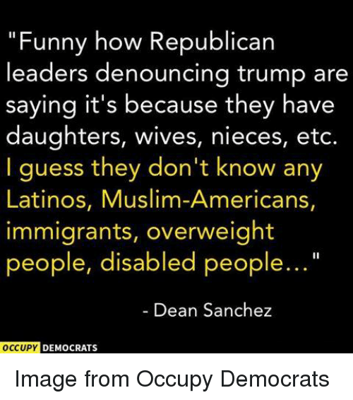 """Muslim American: """"Funny how Republican  leaders denouncing trump are  saying it's because they have  daughters, wives, nieces, etc.  I guess they don't know any  Latinos, Muslim-Americans,  immigrants, overweight  people, disabled people...  Dean Sanchez  OCCUPY  DEMOCRATS Image from Occupy Democrats"""