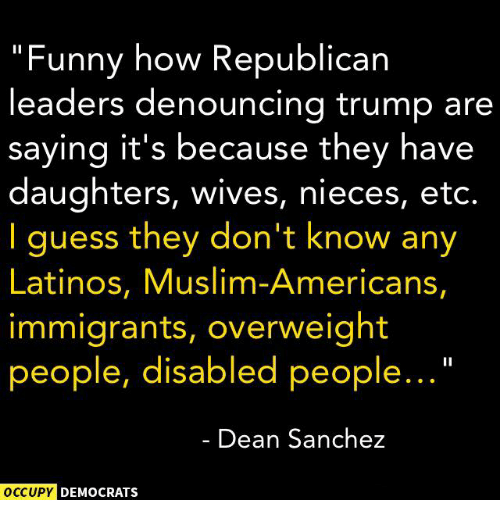 """Muslim American: """"Funny how Republican  leaders denouncing trump are  saying it's because they have  daughters, wives, nieces, etc.  I guess they don't know any  Latinos, Muslim-Americans,  immigrants, overweight  people, disabled people...  Dean Sanchez  OCCUPY DEMOCRATS"""