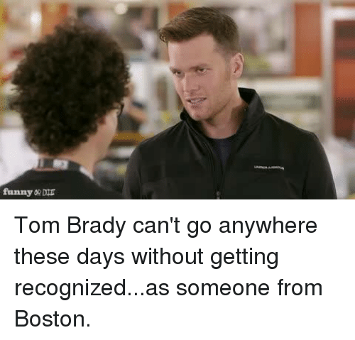 Dank, 🤖, and These Days: funny ORDIE Tom Brady can't go anywhere these days without getting recognized...as someone from Boston.