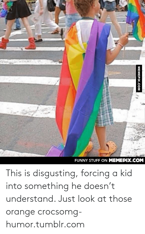 T Understand: FUNNY STUFF ON MEMEPIX.COM  МЕМЕРIХ.Сом This is disgusting, forcing a kid into something he doesn't understand. Just look at those orange crocsomg-humor.tumblr.com